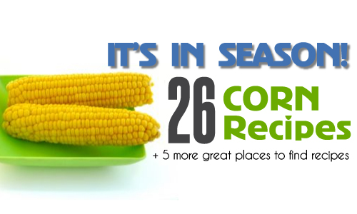 It's In Season: 26 Corn Recipes!